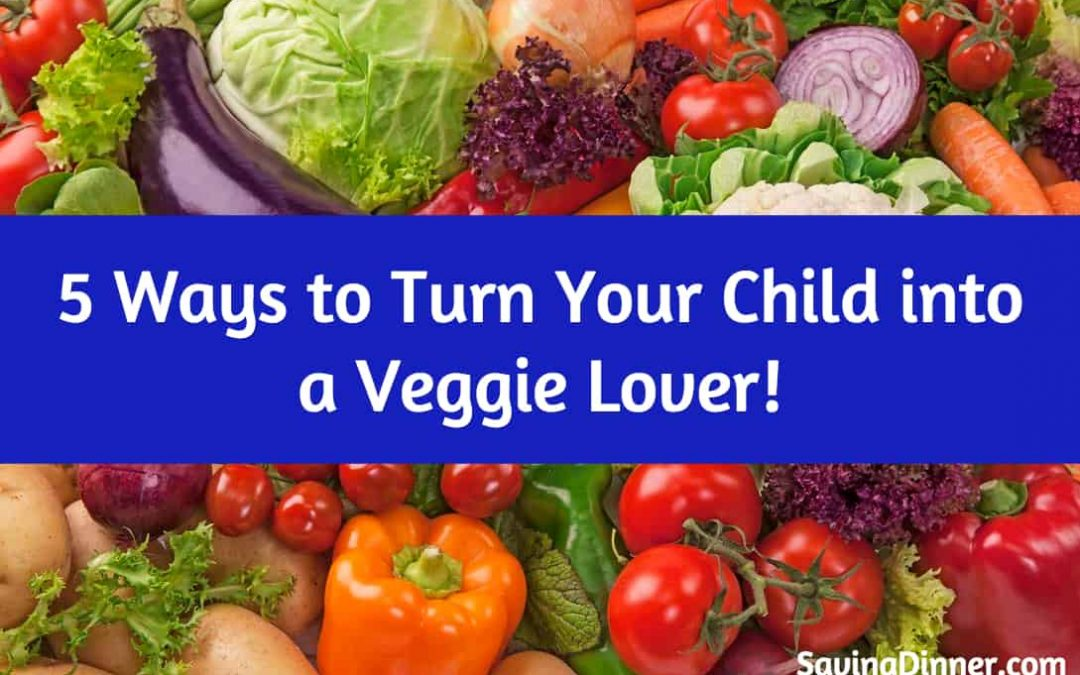 5 Ways to Turn Your Child into a Veggie Lover!